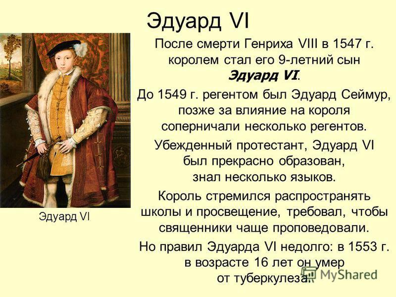 Эдуард VI После смерти Генриха VIII в 1547 г. королем стал его 9-летний сын Эдуард VI. До 1549 г. регентом был Эдуард Сеймур, позже за влияние на короля соперничали несколько регентов. Убежденный протестант, Эдуард VI был прекрасно образован, знал не