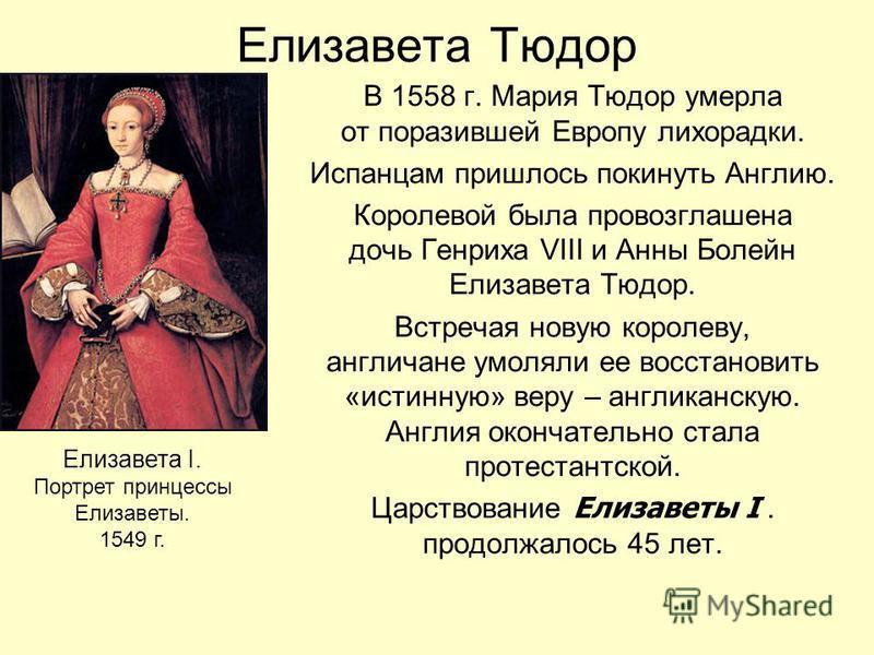 Елизавета Тюдор В 1558 г. Мария Тюдор умерла от поразившей Европу лихорадки. Испанцам пришлось покинуть Англию. Королевой была провозглашена дочь Генриха VIII и Анны Болейн Елизавета Тюдор. Встречая новую королеву, англичане умоляли ее восстановить «