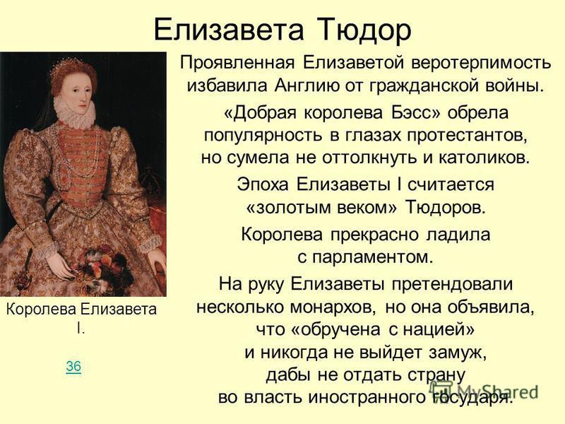 Елизавета Тюдор Проявленная Елизаветой веротерпимость избавила Англию от гражданской войны. «Добрая королева Бэсс» обрела популярность в глазах протестантов, но сумела не оттолкнуть и католиков. Эпоха Елизаветы I считается «золотым веком» Тюдоров. Ко