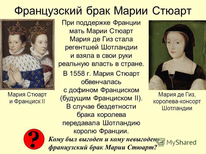 Французский брак Марии Стюарт При поддержке Франции мать Марии Стюарт Мария де Гиз стала регентшей Шотландии и взяла в свои руки реальную власть в стране. В 1558 г. Мария Стюарт обвенчалась с дофином Франциском (будущим Франциском II). В случае безде