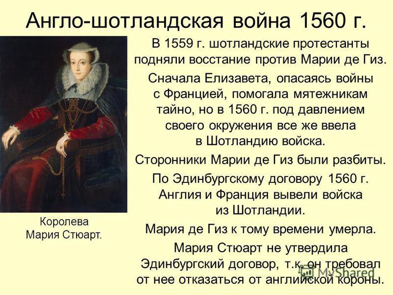Англо-шотландская война 1560 г. В 1559 г. шотландские протестанты подняли восстание против Марии де Гиз. Сначала Елизавета, опасаясь войны с Францией, помогала мятежникам тайно, но в 1560 г. под давлением своего окружения все же ввела в Шотландию вой