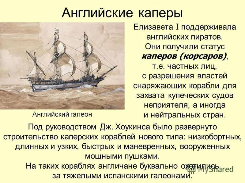 Английские каперы Елизавета I поддерживала английских пиратов. Они получили статус каперов (корсаров), т.е. частных лиц, с разрешения властей снаряжающих корабли для захвата купеческих судов неприятеля, а иногда и нейтральных стран. Английский галеон