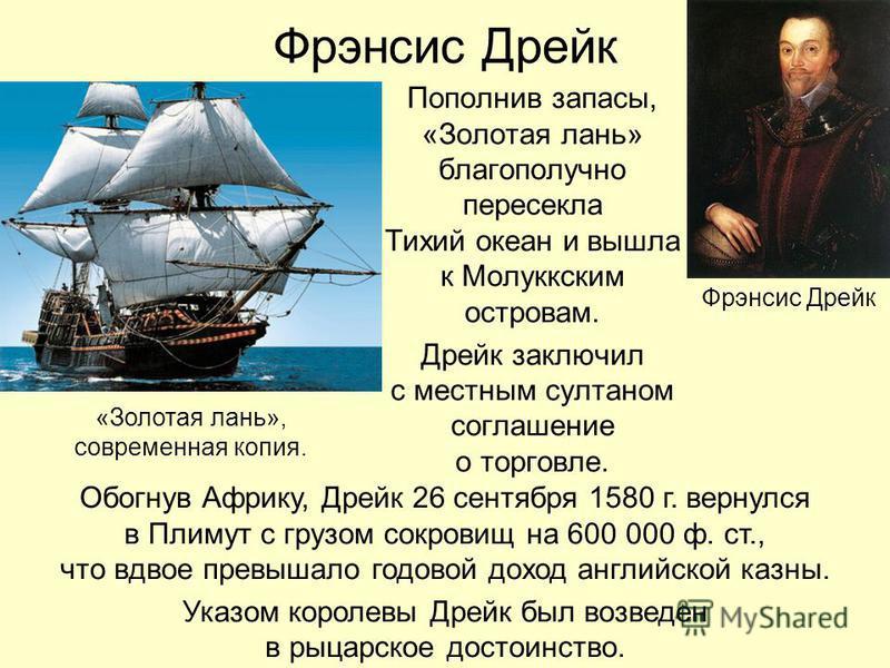 Фрэнсис Дрейк Пополнив запасы, «Золотая лань» благополучно пересекла Тихий океан и вышла к Молуккским островам. Дрейк заключил с местным султаном соглашение о торговле. «Золотая лань», современная копия. Обогнув Африку, Дрейк 26 сентября 1580 г. верн