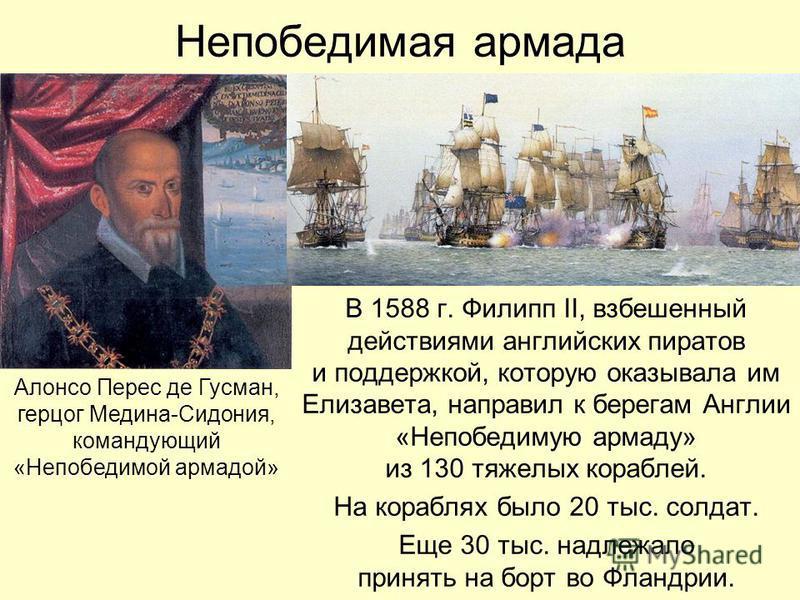 Непобедимая армада В 1588 г. Филипп II, взбешенный действиями английских пиратов и поддержкой, которую оказывала им Елизавета, направил к берегам Англии «Непобедимую армаду» из 130 тяжелых кораблей. На кораблях было 20 тыс. солдат. Еще 30 тыс. надлеж