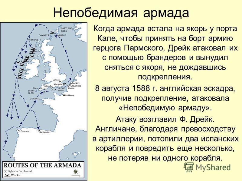 Непобедимая армада Когда армада встала на якорь у порта Кале, чтобы принять на борт армию герцога Пармского, Дрейк атаковал их с помощью брандеров и вынудил сняться с якоря, не дождавшись подкрепления. 8 августа 1588 г. английская эскадра, получив по