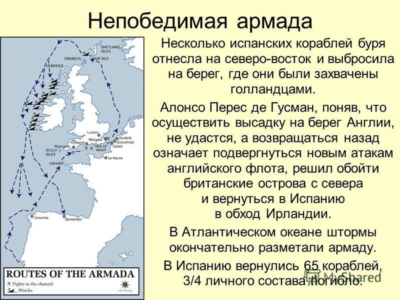 Непобедимая армада Несколько испанских кораблей буря отнесла на северо-восток и выбросила на берег, где они были захвачены голландцами. Алонсо Перес де Гусман, поняв, что осуществить высадку на берег Англии, не удастся, а возвращаться назад означает