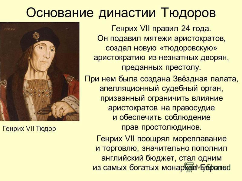 Основание династии Тюдоров Генрих VII правил 24 года. Он подавил мятежи аристократов, создал новую «тюдоровскую» аристократию из незнатных дворян, преданных престолу. При нем была создана Звёздная палата, апелляционный судебный орган, призванный огра