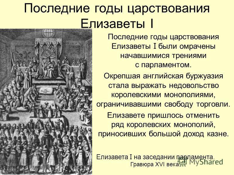 Последние годы царствования Елизаветы I Последние годы царствования Елизаветы I были омрачены начавшимися трениями с парламентом. Окрепшая английская буржуазия стала выражать недовольство королевскими монополиями, ограничивавшими свободу торговли. Ел