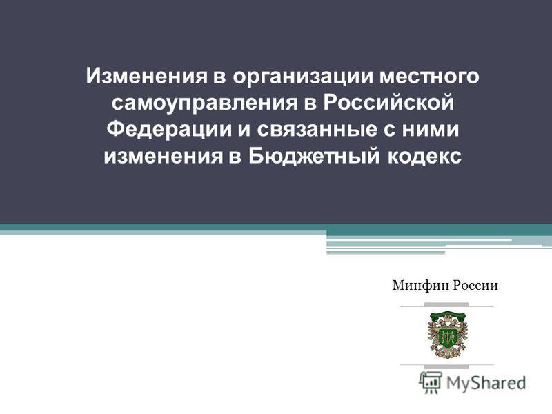 Минфин России Изменения в организации местного самоуправления в Российской Федерации и связанные с ними изменения в Бюджетный кодекс