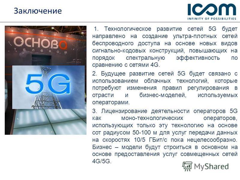 Заключение 1. Технологическое развитие сетей 5G будет направлено на создание ультра-плотных сетей беспроводного доступа на основе новых видов сигнально-кодовых конструкций, повышающих на порядок спектральную эффективюность по сравнению с сетями 4G. 2