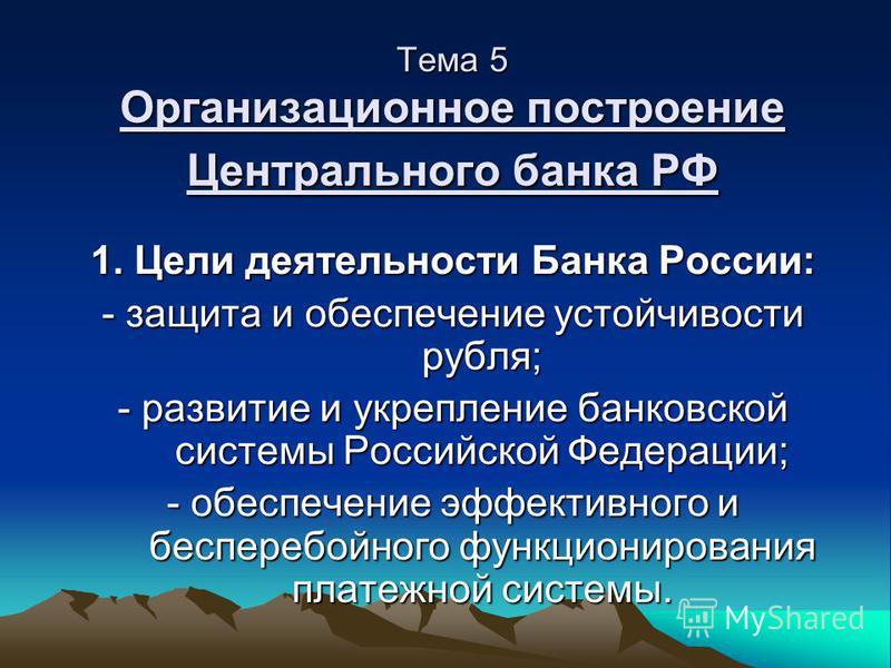 Тема 5 Организационное построение Центрального банка РФ 1. Цели деятельности Банка России: - защита и обеспечение устойчивости рубля; - развитие и укрепление банковской системы Российской Федерации; - обеспечение эффективного и бесперебойного функцио