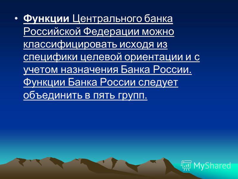 Функции Центрального банка Российской Федерации можно классифицировать исходя из специфики целевой ориентации и с учетом назначения Банка России. Функции Банка России следует объединить в пять групп.