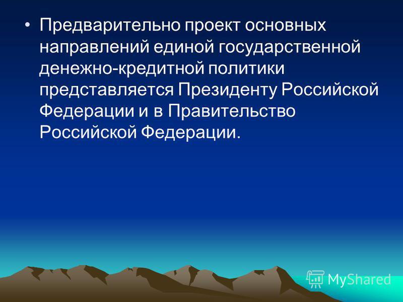 Предварительно проект основных направлений единой государственной денежно-кредитной политики представляется Президенту Российской Федерации и в Правительство Российской Федерации.