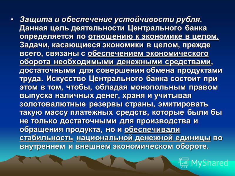 Защита и обеспечение устойчивости рубля. Данная цель деятельности Центрального банка определяется по отношению к экономике в целом. Задачи, касающиеся экономики в целом, прежде всего, связаны с обеспечением экономического оборота необходимыми денежны