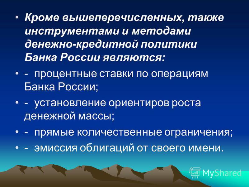 Кроме вышеперечисленных, также инструментами и методами денежно-кредитной политики Банка России являются: - процентные ставки по операциям Банка России; - установление ориентиров роста денежной массы; - прямые количественные ограничения; - эмиссия об