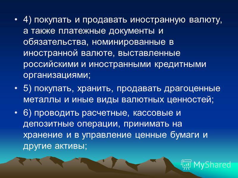 4) покупать и продавать иностранную валюту, а также платежные документы и обязательства, номинированные в иностранной валюте, выставленные российскими и иностранными кредитными организациями; 5) покупать, хранить, продавать драгоценные металлы и иные