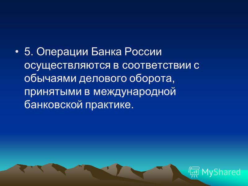 5. Операции Банка России осуществляются в соответствии с обычаями делового оборота, принятыми в международной банковской практике.