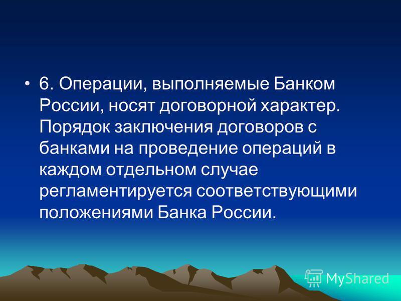 6. Операции, выполняемые Банком России, носят договорной характер. Порядок заключения договоров с банками на проведение операций в каждом отдельном случае регламентируется соответствующими положениями Банка России.