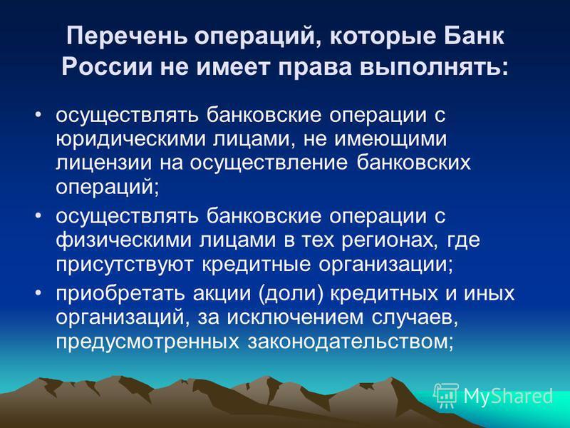 Перечень операций, которые Банк России не имеет права выполнять: осуществлять банковские операции с юридическими лицами, не имеющими лицензии на осуществление банковских операций; осуществлять банковские операции с физическими лицами в тех регионах,