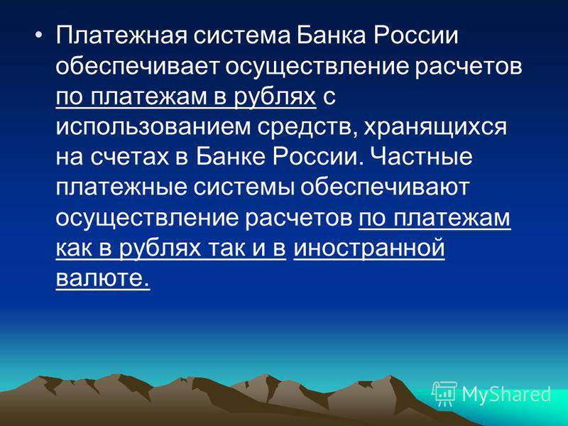 Платежная система Банка России обеспечивает осуществление расчетов по платежам в рублях с использованием средств, хранящихся на счетах в Банке России. Частные платежные системы обеспечивают осуществление расчетов по платежам как в рублях так и в инос