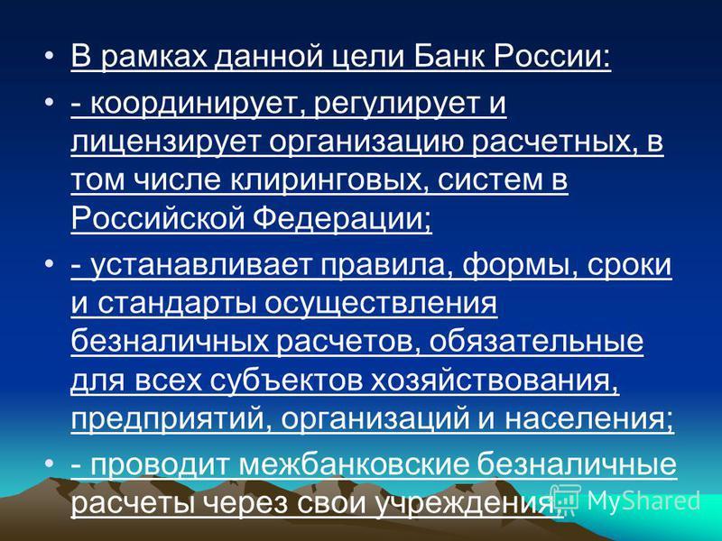 В рамках данной цели Банк России: - координирует, регулирует и лицензирует организацию расчетных, в том числе клиринговых, систем в Российской Федерации; - устанавливает правила, формы, сроки и стандарты осуществления безналичных расчетов, обязательн