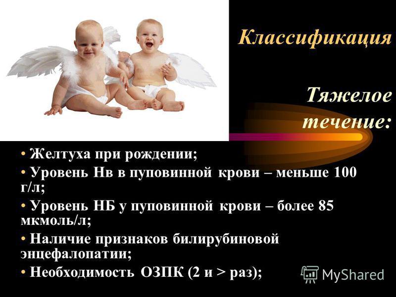 Классификация Тяжелое течение: Желтуха при рождении; Уровень Нв в пуповинной крови – меньше 100 г/л; Уровень НБ у пуповинной крови – более 85 мкмоль/л; Наличие признаков билирубиновой энцефалопатии; Необходимость ОЗПК (2 и > раз);