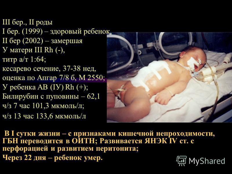 В І сутки жизни – с признаками кишечной непроходимости, ГБН переводится в ОИТН; Развивается ЯНЭК ІV ст. с перфорацией и развитием перитонита; Через 22 дня – ребенок умер. ІІІ бер., ІІ роды І бер. (1999) – здоровый ребенок, ІІ бер (2002) – замершая У
