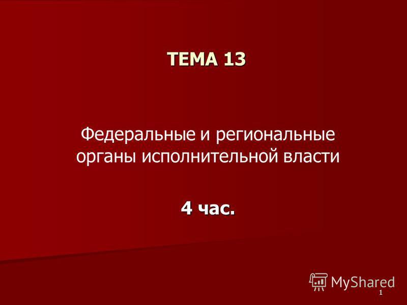 1 ТЕМА 13 Федеральные и региональные органы исполнительной власти 4 час.