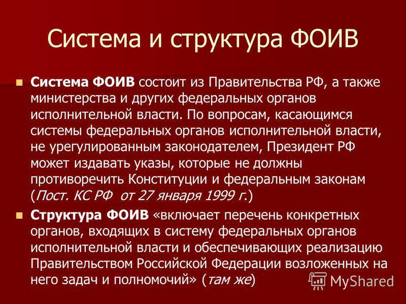 Система и структура ФОИВ Система ФОИВ состоит из Правительства РФ, а также министерства и других федеральных органов исполнительной власти. По вопросам, касающимся системы федеральных органов исполнительной власти, не урегулированным законодателем, П