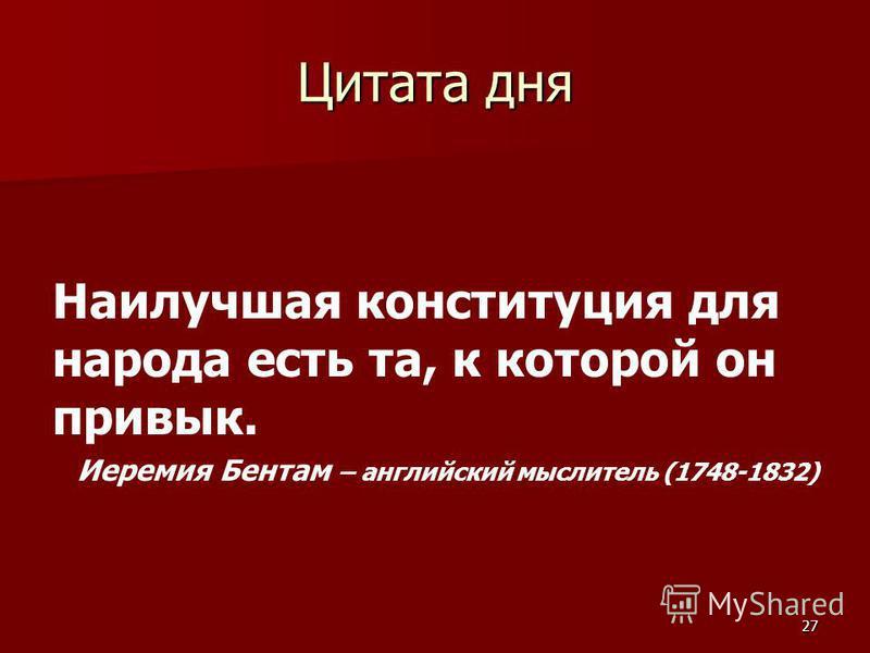 Цитата дня Наилучшая конституция для народа есть та, к которой он привык. Иеремия Бентам – английский мыслитель (1748-1832) 27