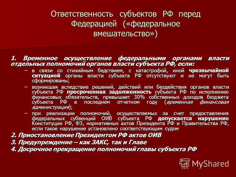 Ответственность субъектов РФ перед Федерацией («федеральное вмешательство») 1. Временное осуществление федеральными органами власти отдельных полномочий органов власти субъекта РФ, если: –в связи со стихийным бедствием, с катастрофой, иной чрезвычайн