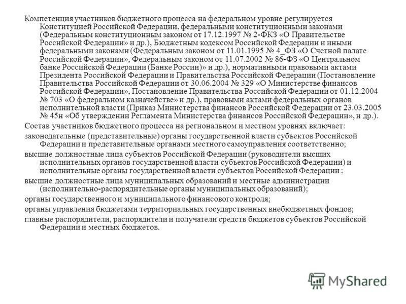 Компетенция участников бюджетного процесса на федеральном уровне регулируется Конституцией Российской Федерации, федеральными конституционными законами (Федеральным конституционным законом от 17.12.1997 2-ФКЗ «О Правительстве Российской Федерации» и