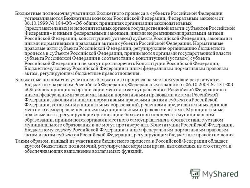 Бюджетные полномочия участников бюджетного процесса в субъекте Российской Федерации устанавливаются Бюджетным кодексом Российской Федерации, Федеральным законом от 06.10.1999 184-ФЗ «Об общих принципах организации законодательных (представительных) и