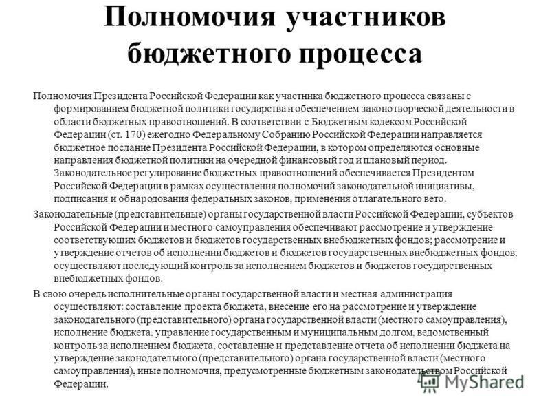 Полномочия участников бюджетного процесса Полномочия Президента Российской Федерации как участника бюджетного процесса связаны с формированием бюджетной политики государства и обеспечением законотворческой деятельности в области бюджетных правоотноше