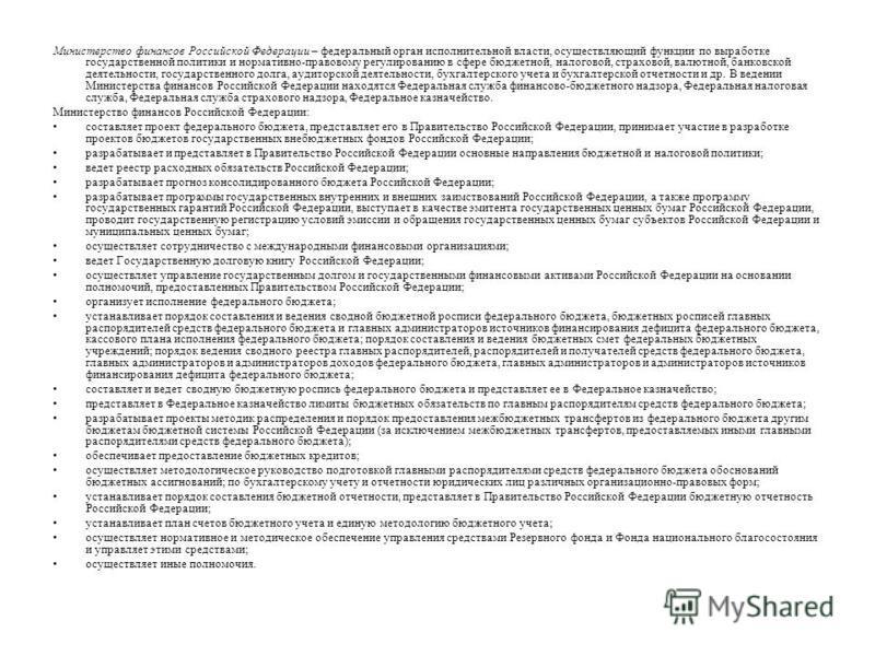 Министерство финансов Российской Федерации – федеральный орган исполнительной власти, осуществляющий функции по выработке государственной политики и нормативно-правовому регулированию в сфере бюджетной, налоговой, страховой, валютной, банковской деят