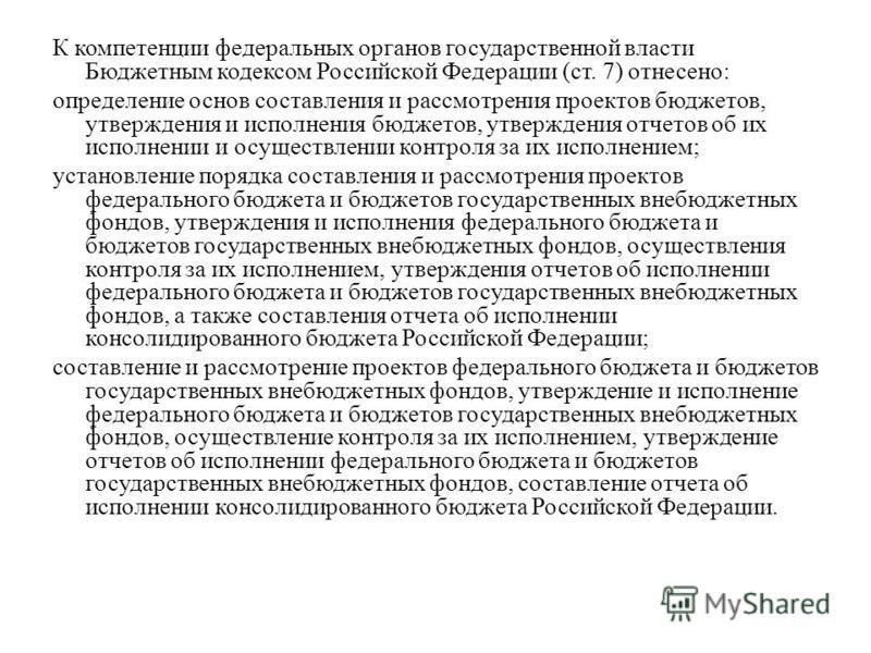 К компетенции федеральных органов государственной власти Бюджетным кодексом Российской Федерации (ст. 7) отнесено: определение основ составления и рассмотрения проектов бюджетов, утверждения и исполнения бюджетов, утверждения отчетов об их исполнении