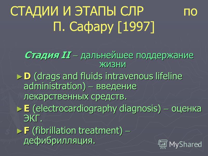 7 Стадия II дальнейшее поддержание жизни D (drags and fluids intravenous lifeline administration) введение лекарственных средств. D (drags and fluids intravenous lifeline administration) введение лекарственных средств. E (electrocardiography diagnosi