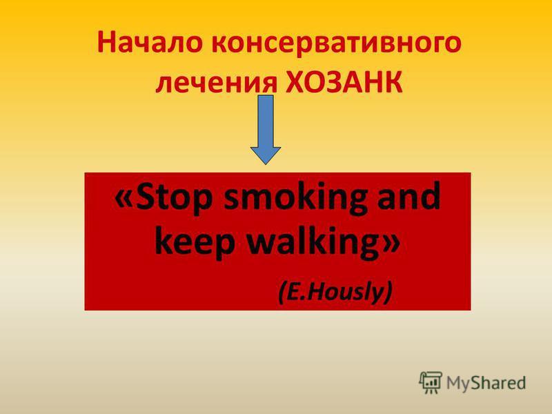 Начало консервативного лечения ХОЗАНК «Stop smoking and keep walking» (E.Hously)