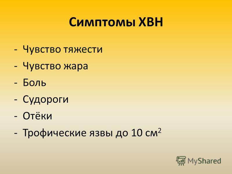 Симптомы ХВН -Чувство тяжести -Чувство жара -Боль -Судороги -Отёки -Трофические язвы до 10 см 2