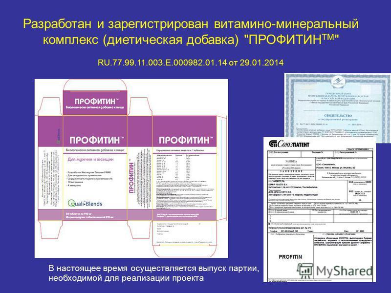 Разработан и зарегистрирован витамино-минеральный комплекс (диетическая добавка) ПРОФИТИН ТМ  RU.77.99.11.003.Е.000982.01.14 от 29.01.2014 В настоящее время осуществляется выпуск партии, необходимой для реализации проекта