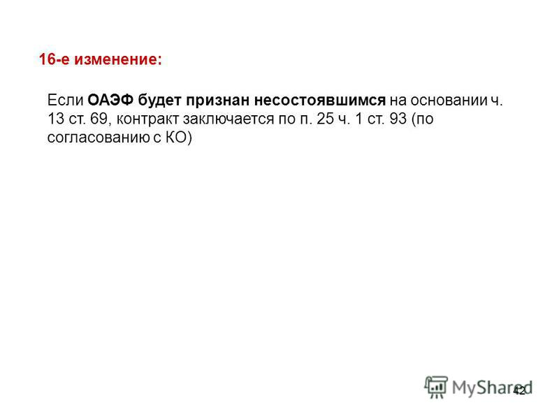 42 Если ОАЭФ будет признан несостоявшимся на основании ч. 13 ст. 69, контракт заключается по п. 25 ч. 1 ст. 93 (по согласованию с КО) 16-е изменение: