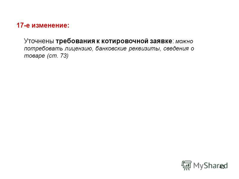 43 Уточнены требования к котировочной заявке: можно потребовать лицензию, банковские реквизиты, сведения о товаре (ст. 73) 17-е изменение: