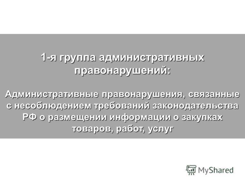 1-я группа административных правонарушений: Административные правонарушения, связанные с несоблюдением требований законодательства РФ о размещении информации о закупках товаров, работ, услуг