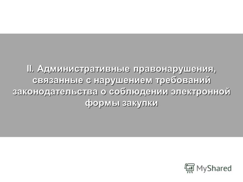 II. Административные правонарушения, связанные с нарушением требований законодательства о соблюдении электронной формы закупки
