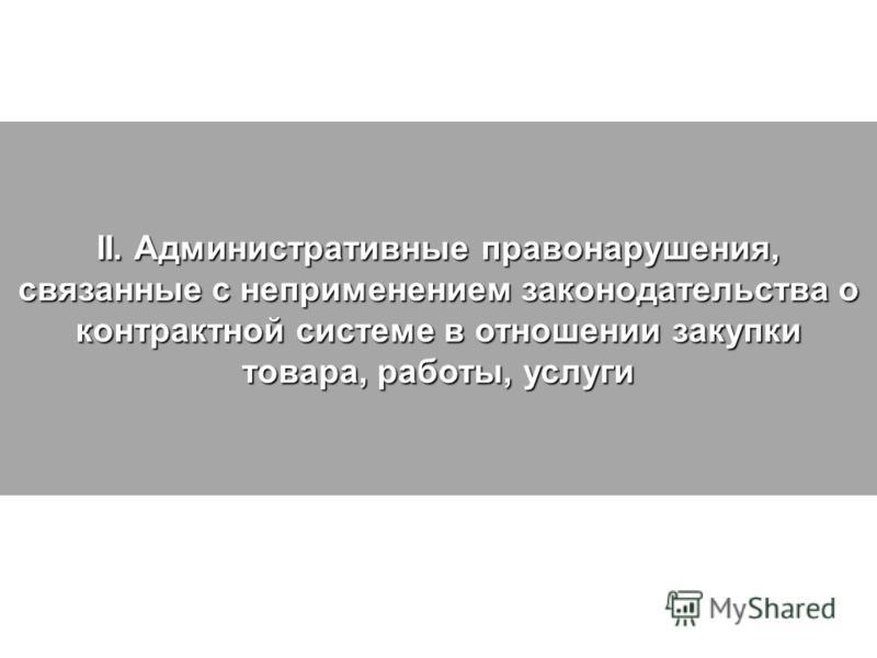 II. Административные правонарушения, связанные с неприменением законодательства о контрактной системе в отношении закупки товара, работы, услуги
