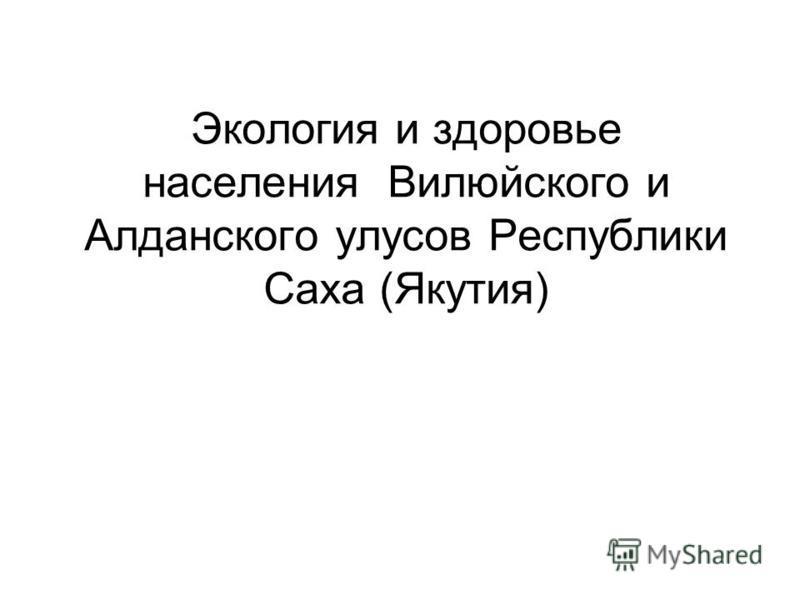 Экология и здоровье населения Вилюйского и Алданского улусов Республики Саха (Якутия) )