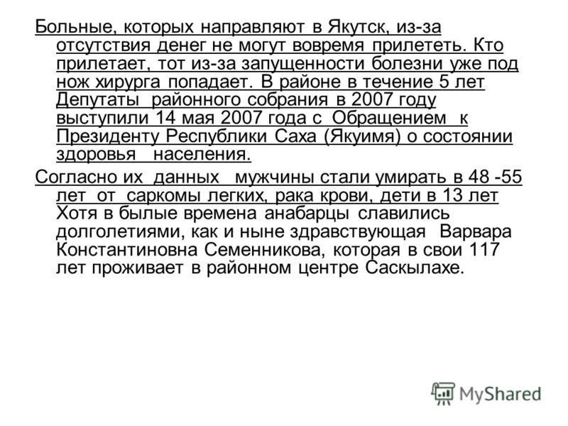 Больные, которых направляют в Якутск, из-за отсутствия денег не могут вовремя прилететь. Кто прилетает, тот из-за запущенности болезни уже под нож хирурга попадает. В районе в течение 5 лет Депутаты районного собрания в 2007 году выступили 14 мая 200