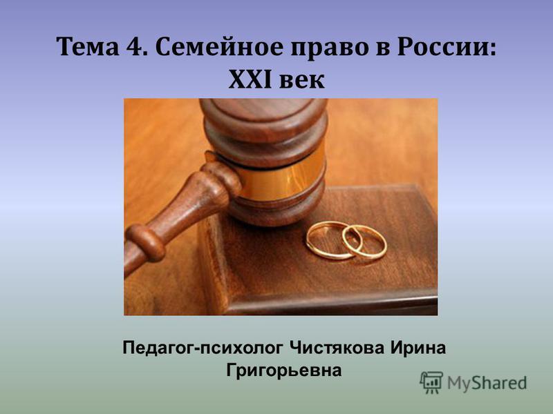 Тема 4. Семейное право в России: ХХI век Педагог-психолог Чистякова Ирина Григорьевна