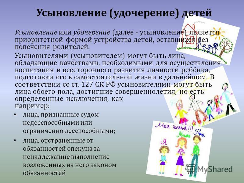 Усыновление (удочерение) детей Усыновление или удочерение (далее - усыновление) является приоритетной формой устройства детей, оставшихся без попечения родителей. Усыновителями (усыновителем) могут быть лица, обладающие качествами, необходимыми для о