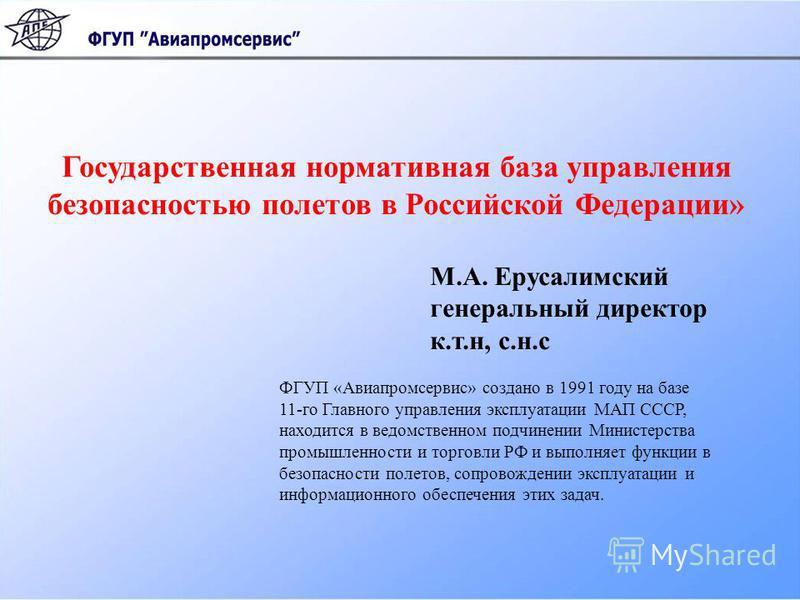Государственная нормативная база управления безопасностью полетов в Российской Федерации» М.А. Ерусалимский генеральный директор к.т.н, с.н.с ФГУП «Авиапромсервис» создано в 1991 году на базе 11-го Главного управления эксплуатации МАП СССР, находится